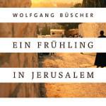 """Feuilletonscout empfiehlt """"Ein Frühling in Jerusalem"""" von Wolfgang Büscher"""