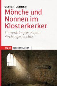 """Literatur: Ulrich L. Lehner """"Mönche und Nonnen im Klosterkerker. Ein verdrängtes Kapitel Kirchengeschichte"""