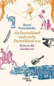 """Literatur: Bruno Preisendörfer """"Als Deutschland noch nicht Deutschland war – Reise in die Goethezeit"""""""